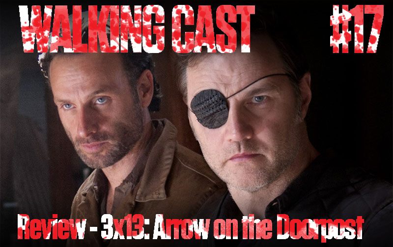 Walking Cast #17 - Review - 3x13: Arrow on the Doorpost