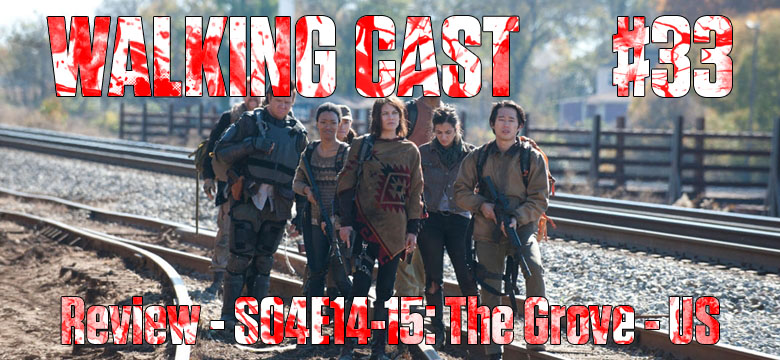 Walking Cast #33 - Episódios S04E14: The Grove & S04E15: Us