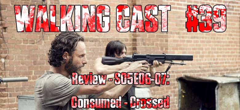 Walking Cast #39 - Episódios S05E06: Consumed & S05E07: Crossed