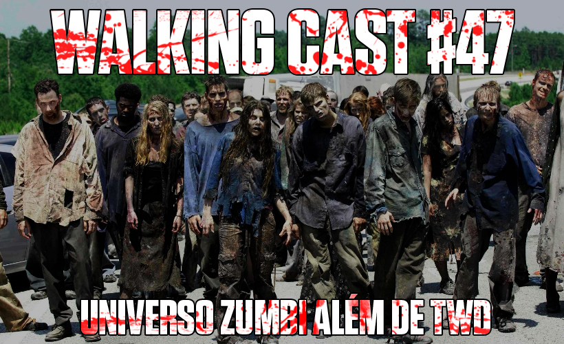 Walking Cast #47 - Universo Zumbi além de The Walking Dead